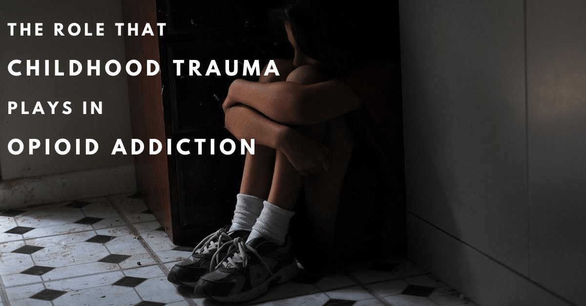 The Role Childhood Trauma Plays in Opioid Addiction